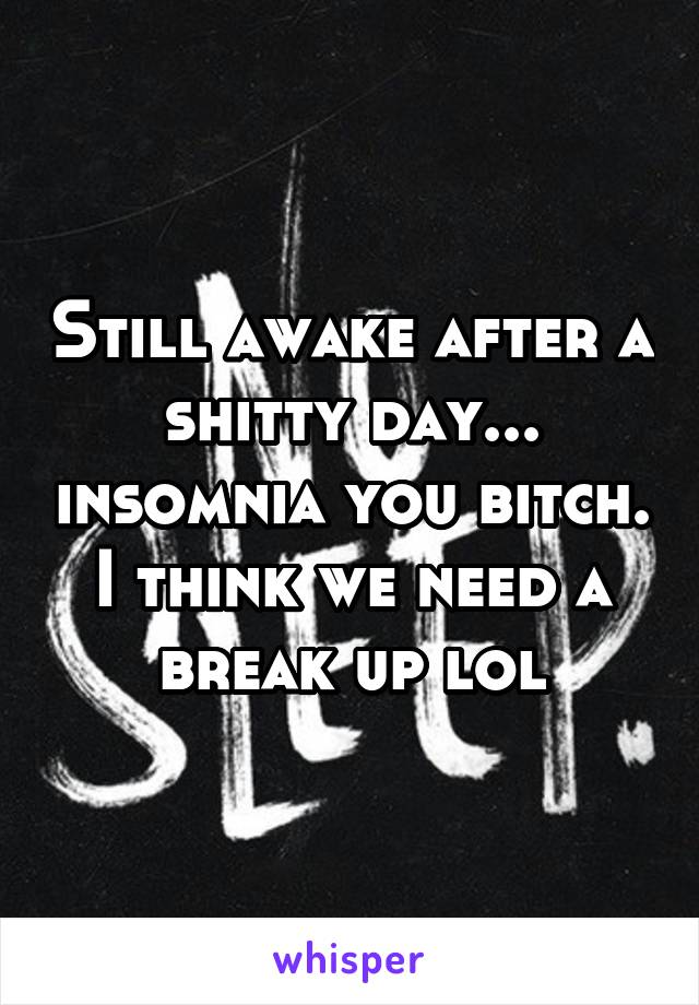 Still awake after a shitty day... insomnia you bitch. I think we need a break up lol