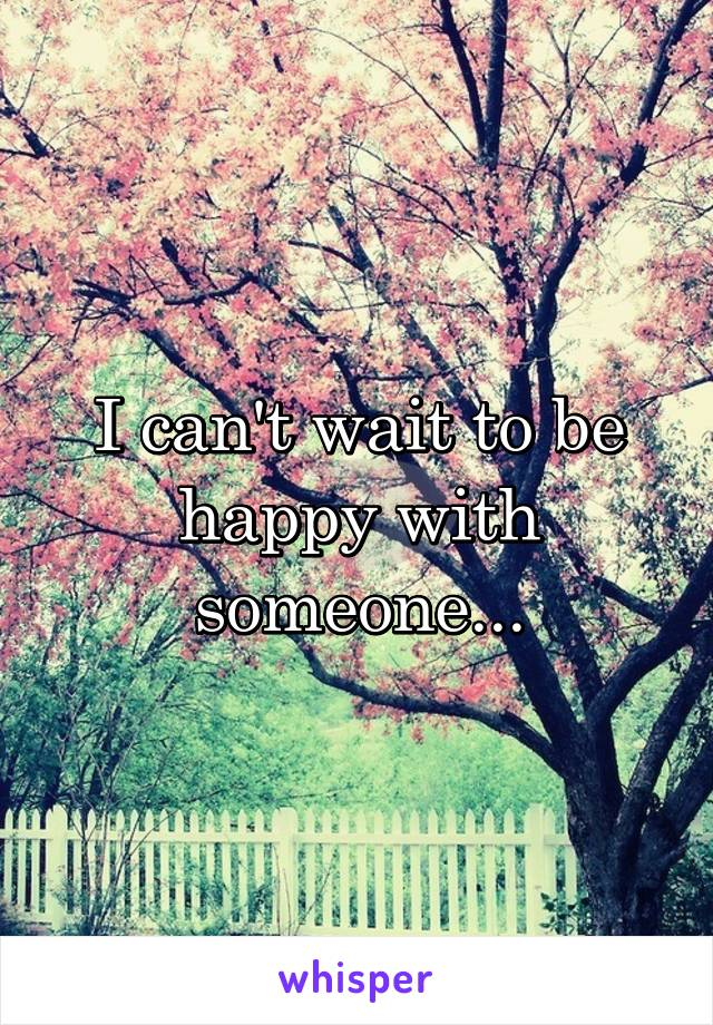 I can't wait to be happy with someone...