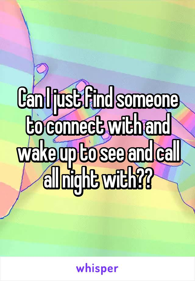 Can I just find someone to connect with and wake up to see and call all night with??