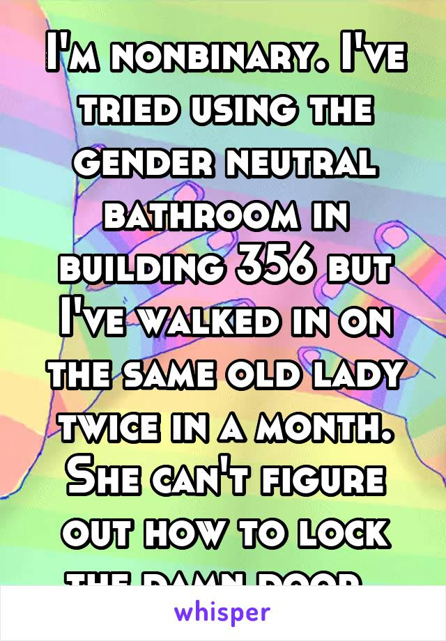 I'm nonbinary. I've tried using the gender neutral bathroom in building 356 but I've walked in on the same old lady twice in a month. She can't figure out how to lock the damn door.
