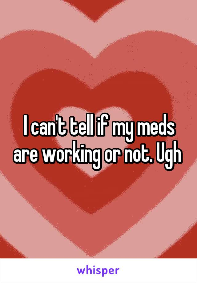 I can't tell if my meds are working or not. Ugh