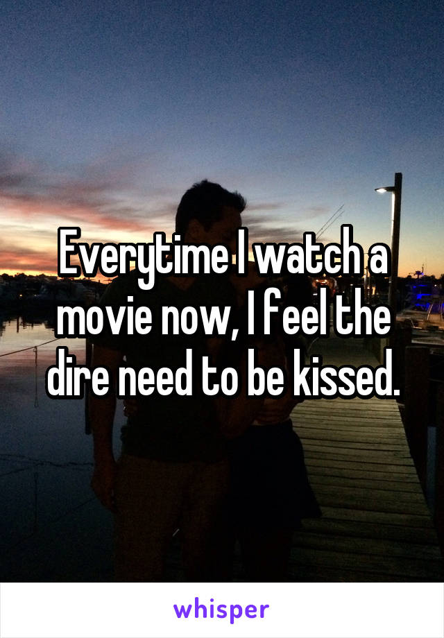 Everytime I watch a movie now, I feel the dire need to be kissed.