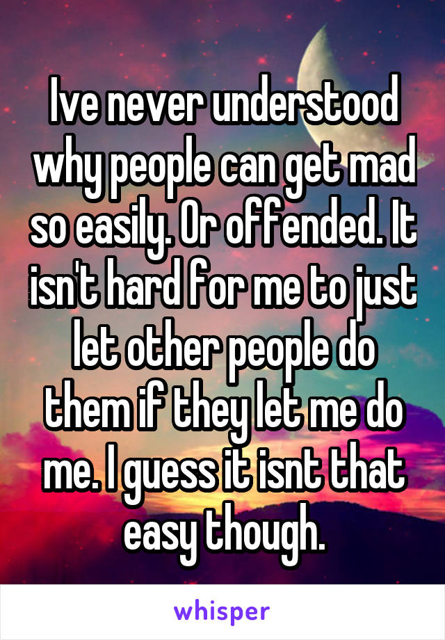 Ive never understood why people can get mad so easily. Or offended. It isn't hard for me to just let other people do them if they let me do me. I guess it isnt that easy though.