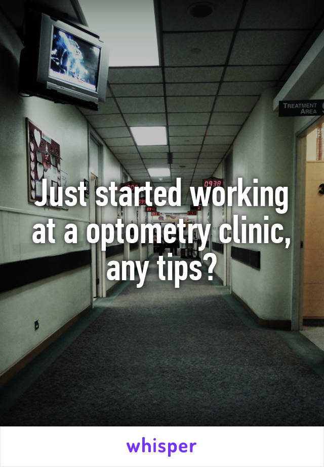 Just started working at a optometry clinic, any tips?