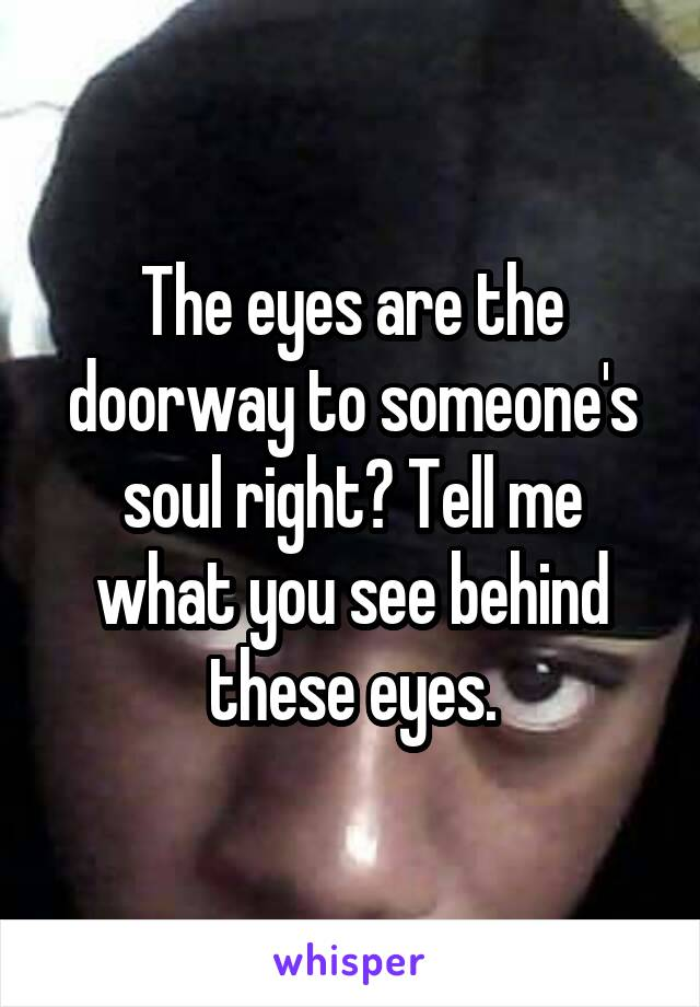 The eyes are the doorway to someone's soul right? Tell me what you see behind these eyes.