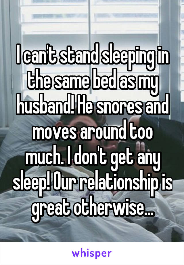 I can't stand sleeping in the same bed as my husband! He snores and moves around too much. I don't get any sleep! Our relationship is great otherwise...