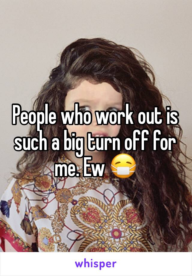 People who work out is such a big turn off for me. Ew 😷