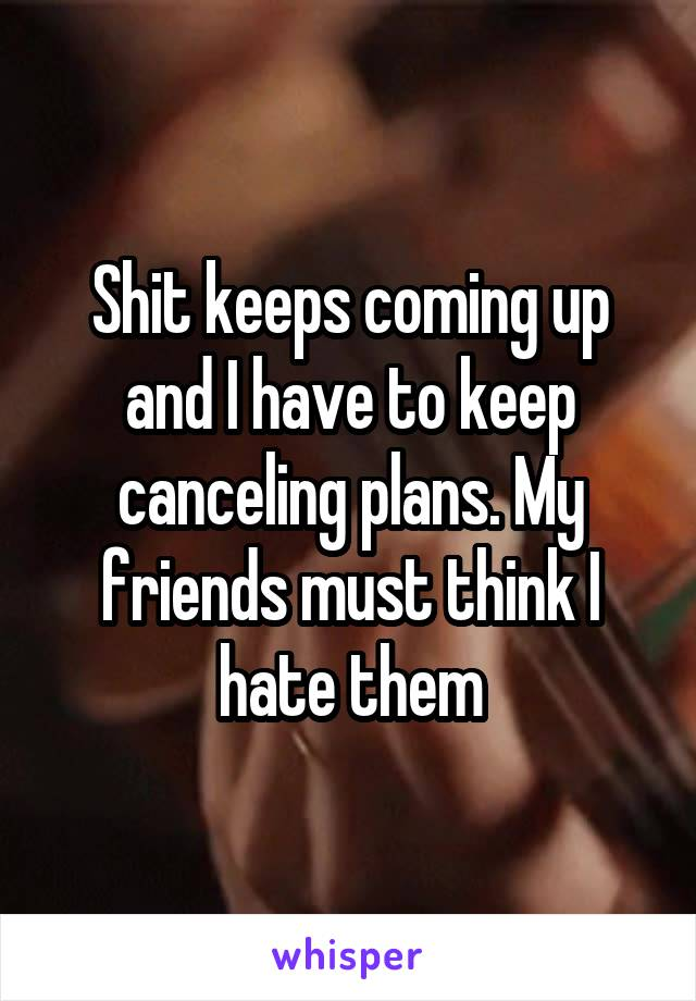 Shit keeps coming up and I have to keep canceling plans. My friends must think I hate them