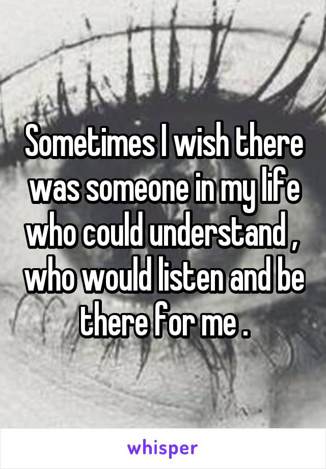 Sometimes I wish there was someone in my life who could understand ,  who would listen and be there for me .