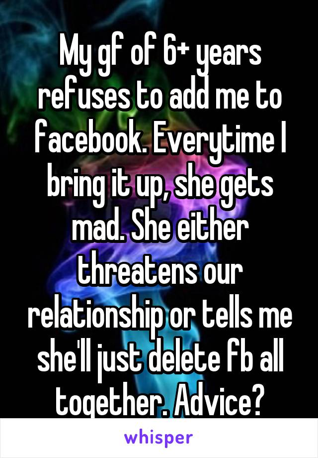 My gf of 6+ years refuses to add me to facebook. Everytime I bring it up, she gets mad. She either threatens our relationship or tells me she'll just delete fb all together. Advice?