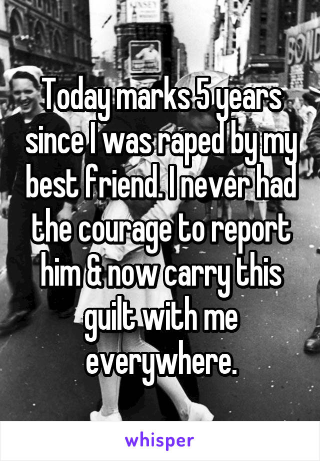 Today marks 5 years since I was raped by my best friend. I never had the courage to report him & now carry this guilt with me everywhere.