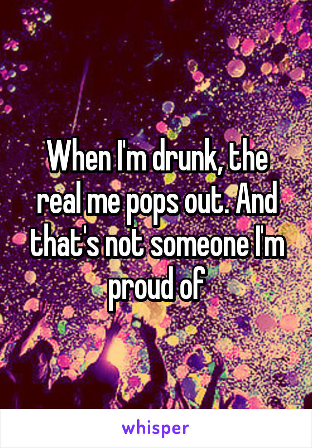 When I'm drunk, the real me pops out. And that's not someone I'm proud of