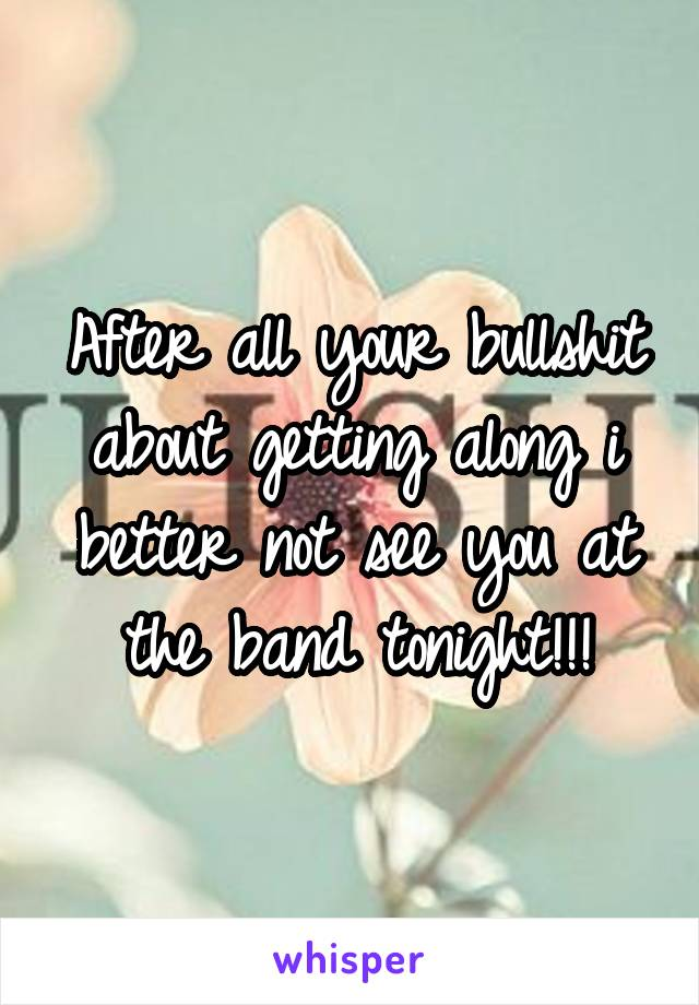 After all your bullshit about getting along i better not see you at the band tonight!!!
