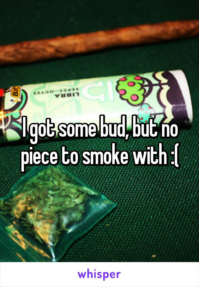I got some bud, but no piece to smoke with :(