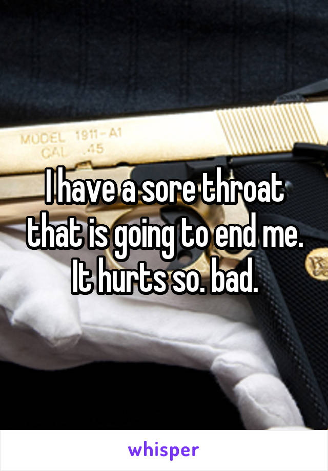 I have a sore throat that is going to end me. It hurts so. bad.