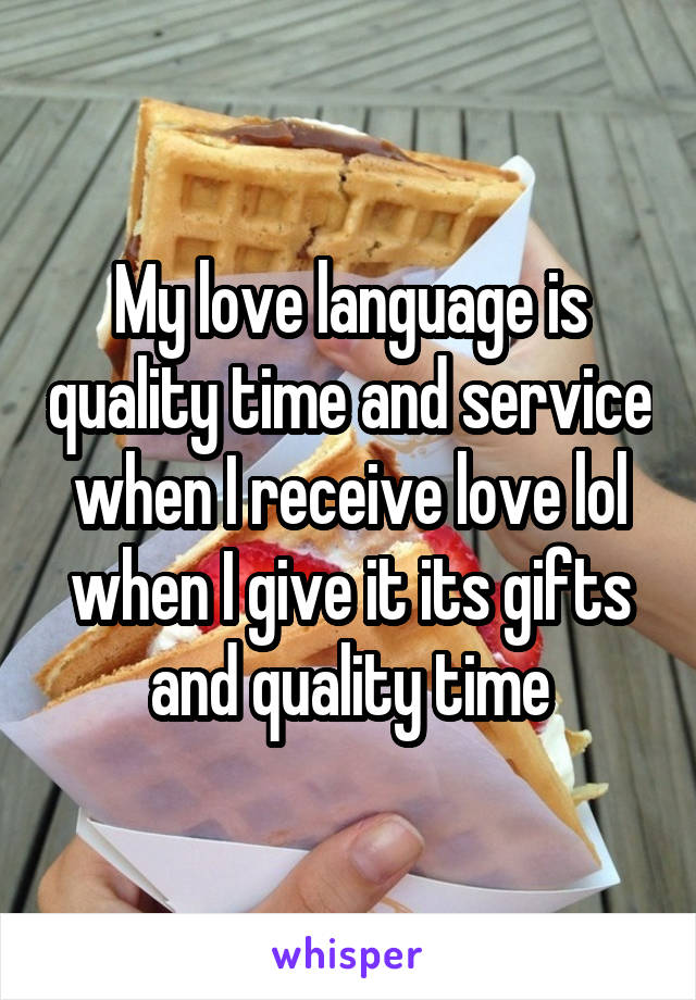 My love language is quality time and service when I receive love lol when I give it its gifts and quality time