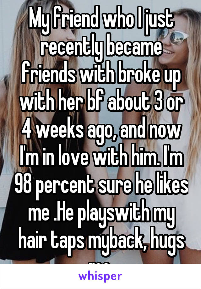 My friend who I just recently became friends with broke up with her bf about 3 or 4 weeks ago, and now I'm in love with him. I'm 98 percent sure he likes me .He playswith my hair taps myback, hugs me.
