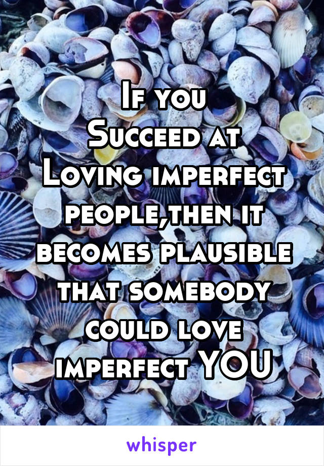 If you Succeed at Loving imperfect people,then it becomes plausible that somebody could love imperfect YOU