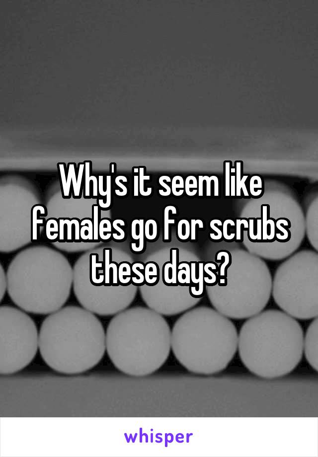 Why's it seem like females go for scrubs these days?