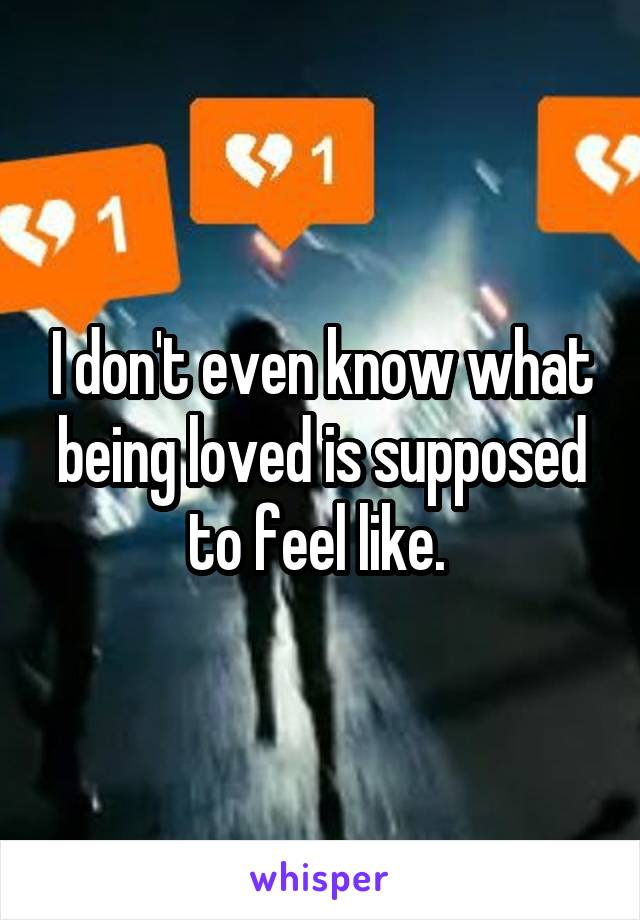 I don't even know what being loved is supposed to feel like.