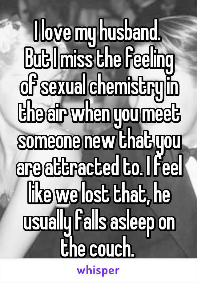 I love my husband.  But I miss the feeling of sexual chemistry in the air when you meet someone new that you are attracted to. I feel like we lost that, he usually falls asleep on the couch.