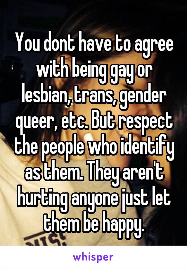 You dont have to agree with being gay or lesbian, trans, gender queer, etc. But respect the people who identify as them. They aren't hurting anyone just let them be happy.