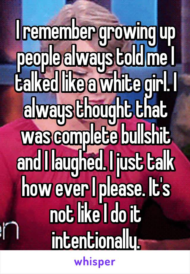 I remember growing up people always told me I talked like a white girl. I always thought that was complete bullshit and I laughed. I just talk how ever I please. It's not like I do it intentionally.