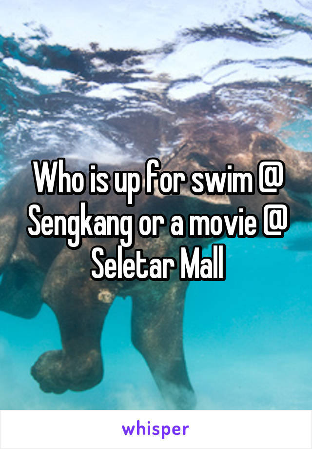 Who is up for swim @ Sengkang or a movie @ Seletar Mall
