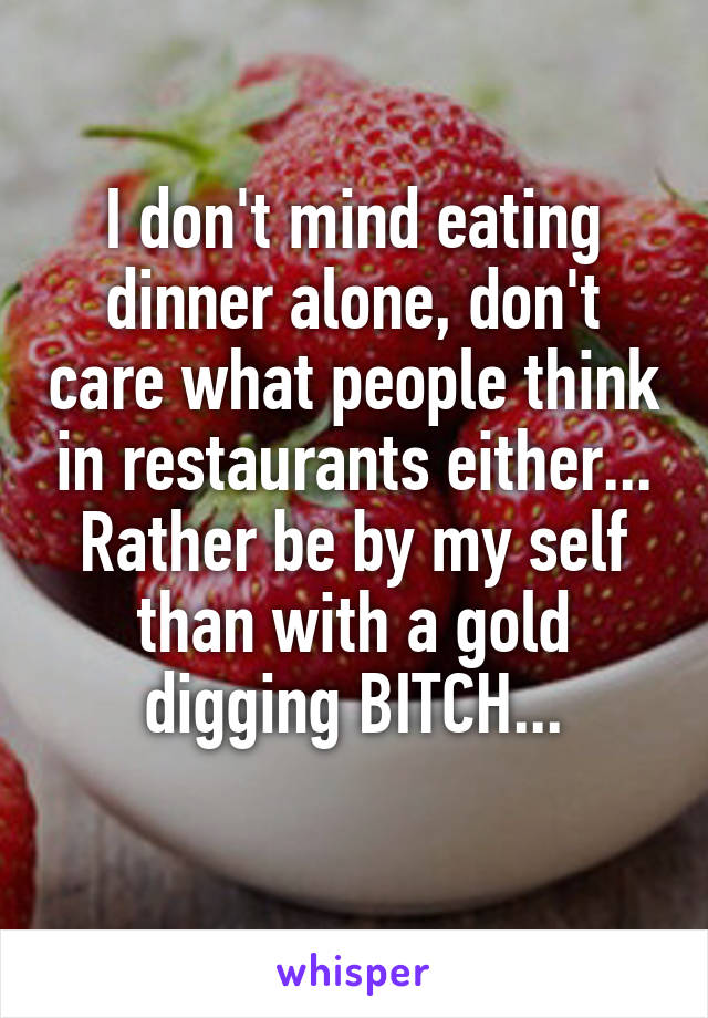 I don't mind eating dinner alone, don't care what people think in restaurants either... Rather be by my self than with a gold digging BITCH...