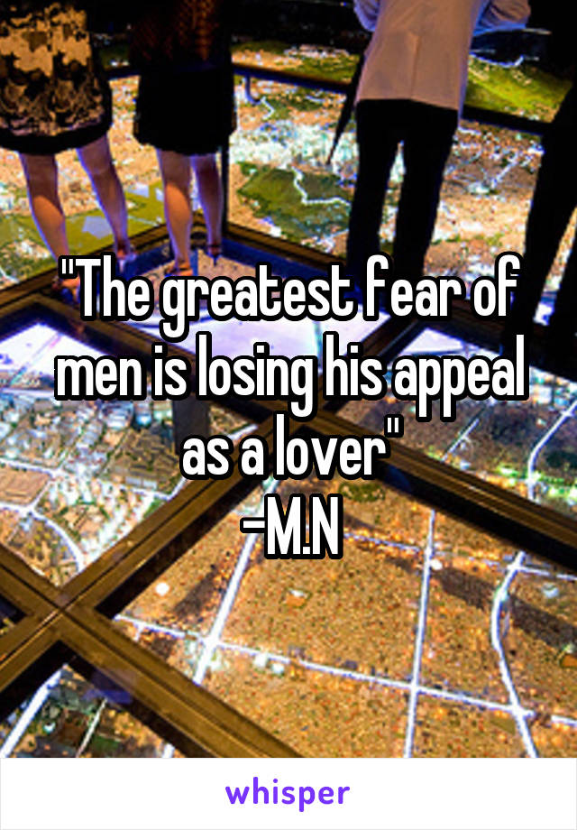 """The greatest fear of men is losing his appeal as a lover"" -M.N"