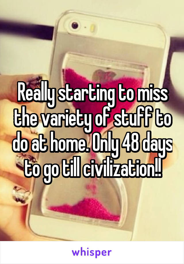 Really starting to miss the variety of stuff to do at home. Only 48 days to go till civilization!!