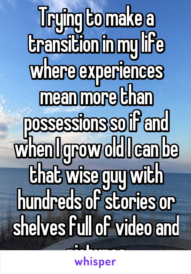 Trying to make a transition in my life where experiences mean more than possessions so if and when I grow old I can be that wise guy with hundreds of stories or shelves full of video and pictures