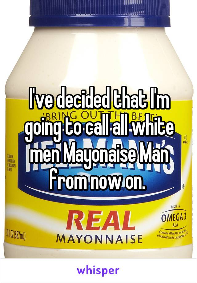 I've decided that I'm going to call all white men Mayonaise Man from now on.
