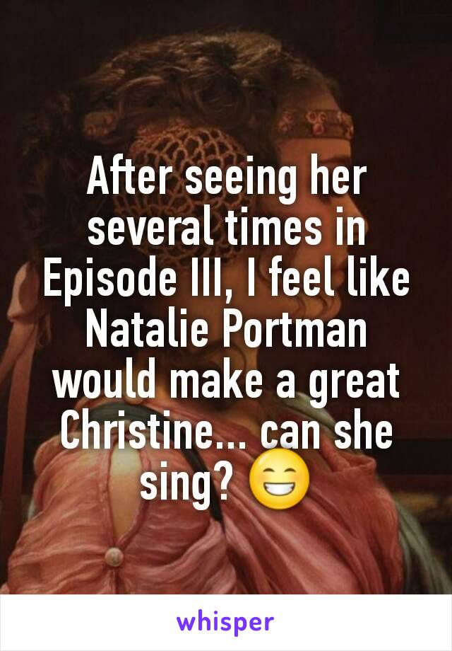 After seeing her several times in Episode III, I feel like Natalie Portman would make a great Christine... can she sing? 😁