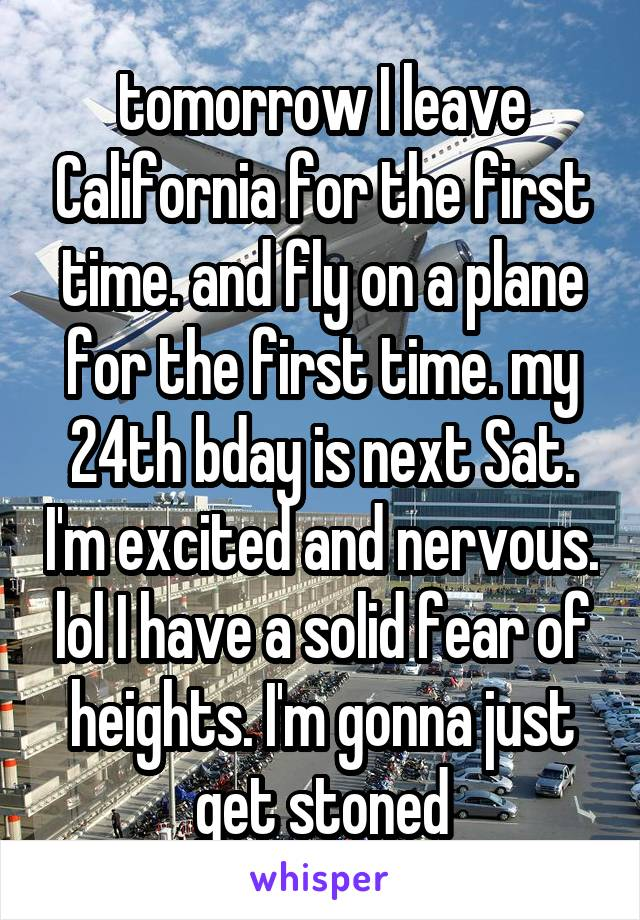 tomorrow I leave California for the first time. and fly on a plane for the first time. my 24th bday is next Sat. I'm excited and nervous. lol I have a solid fear of heights. I'm gonna just get stoned