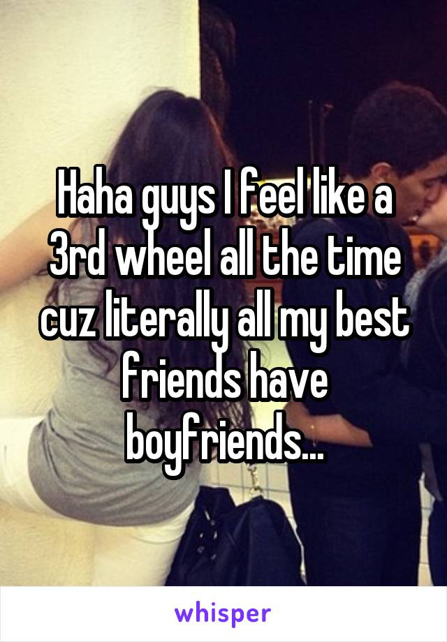 Haha guys I feel like a 3rd wheel all the time cuz literally all my best friends have boyfriends...