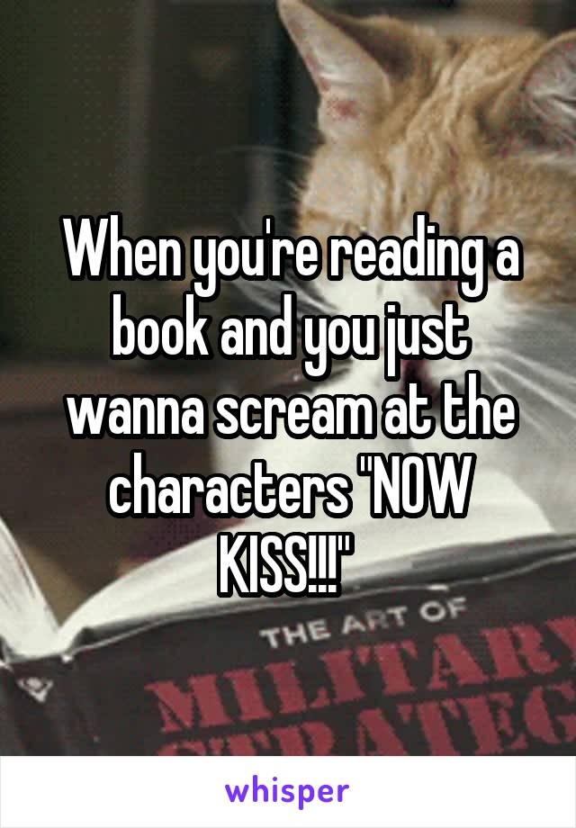 "When you're reading a book and you just wanna scream at the characters ""NOW KISS!!!"""