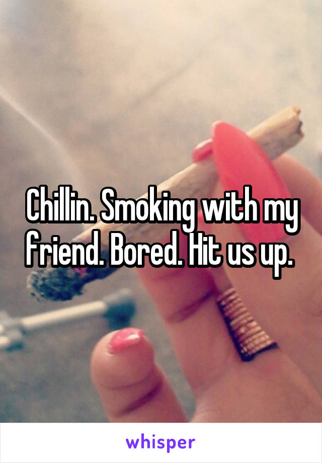 Chillin. Smoking with my friend. Bored. Hit us up.