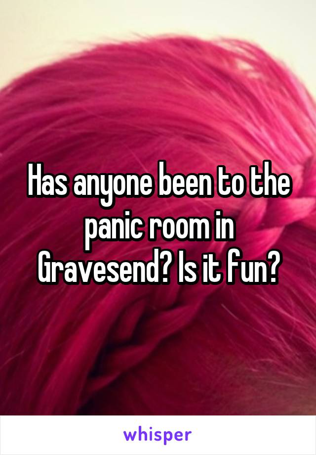 Has anyone been to the panic room in Gravesend? Is it fun?