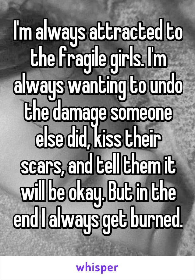I'm always attracted to the fragile girls. I'm always wanting to undo the damage someone else did, kiss their scars, and tell them it will be okay. But in the end I always get burned.