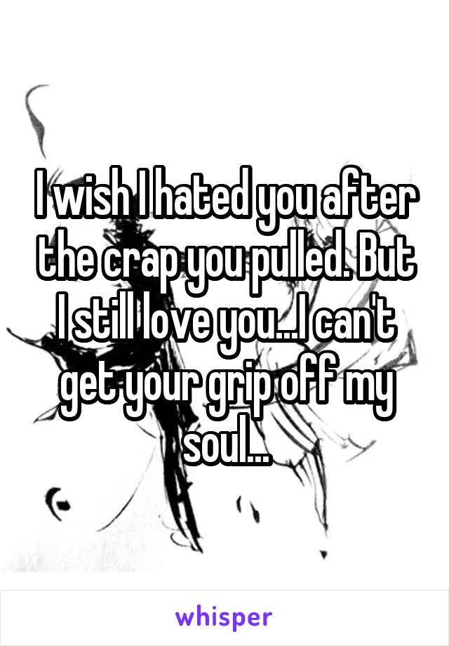 I wish I hated you after the crap you pulled. But I still love you...I can't get your grip off my soul...