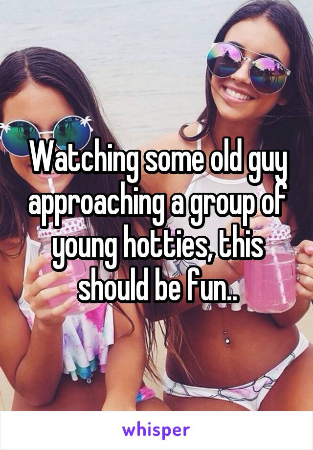 Watching some old guy approaching a group of young hotties, this should be fun..
