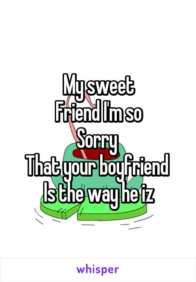 My sweet Friend I'm so Sorry  That your boyfriend  Is the way he iz