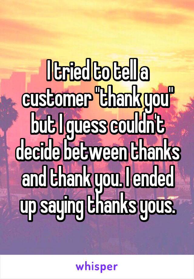 """I tried to tell a customer """"thank you"""" but I guess couldn't decide between thanks and thank you. I ended up saying thanks yous."""