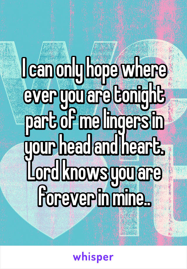 I can only hope where ever you are tonight part of me lingers in your head and heart. Lord knows you are forever in mine..
