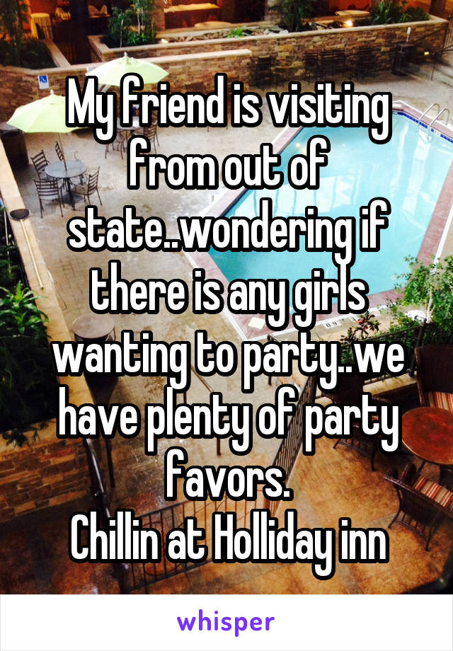 My friend is visiting from out of state..wondering if there is any girls wanting to party..we have plenty of party favors. Chillin at Holliday inn