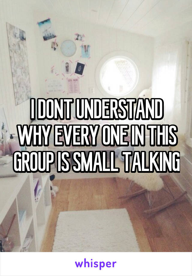 I DONT UNDERSTAND WHY EVERY ONE IN THIS GROUP IS SMALL TALKING