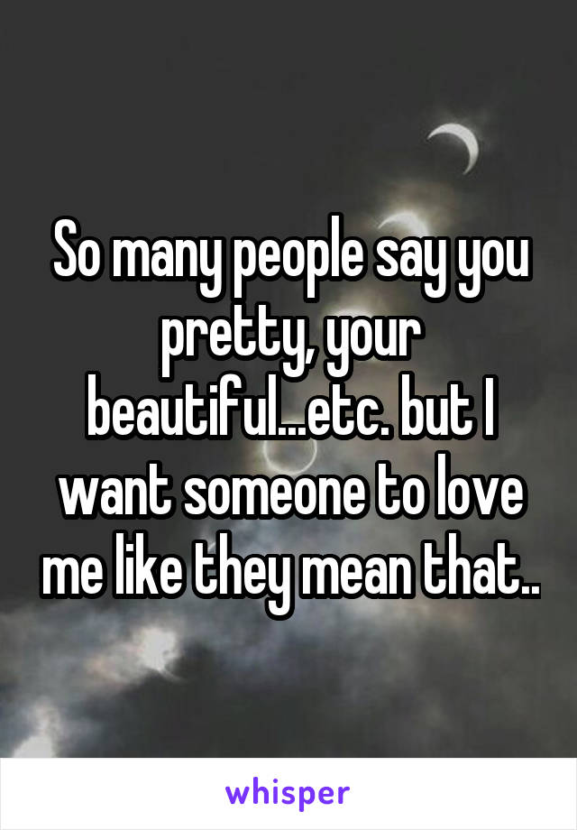 So many people say you pretty, your beautiful...etc. but I want someone to love me like they mean that..