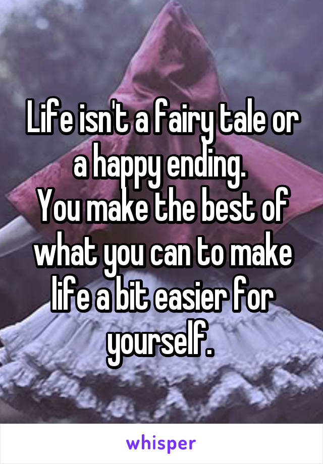 Life isn't a fairy tale or a happy ending.  You make the best of what you can to make life a bit easier for yourself.
