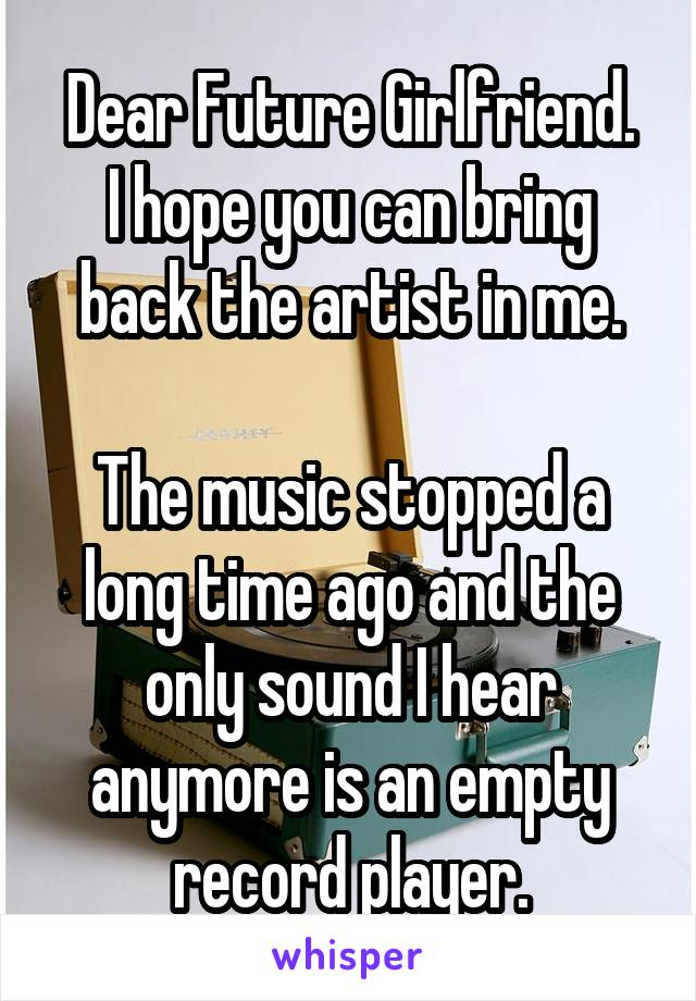 Dear Future Girlfriend. I hope you can bring back the artist in me.  The music stopped a long time ago and the only sound I hear anymore is an empty record player.